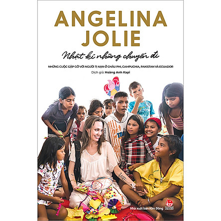 Angelina Jolie - Nhật Kí Những Chuyến Đi - Những Cuộc Gặp Gỡ Với Người Tị Nạn ở Châu Phi, Campuchia, Pakistan Và Ecuador