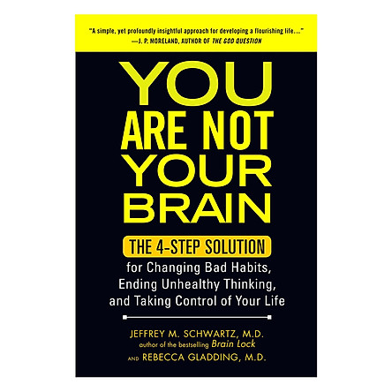 You Are Not Your Brain: The Four-Step Solution For Changing Bad Habits, Ending Unhealthy Thinking, And Taking Control Of Your Life