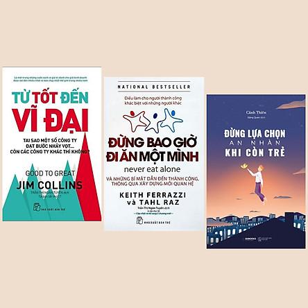 Combo Sách Hay: Từ Tốt Đến Vĩ Đại + Đừng Bao Giờ Đi Ăn Một Mình (Tái Bản) + Đừng Lựa Chọn An Nhàn Khi Còn Trẻ - (Sách Kỹ Năng / Sách Lãnh Đạo)