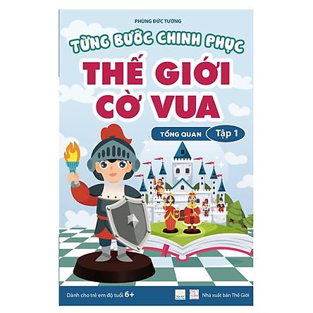 Từng bước chinh phục thế giới cờ vua - Tập 1 - Tổng quan (sách dành cho trẻ em)