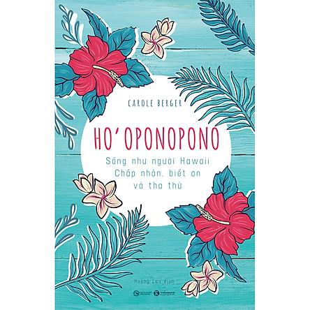 Ho'Oponopono: Sống Như Người Hawaii – Chấp Nhận, Biết Ơn Và Tha Thứ
