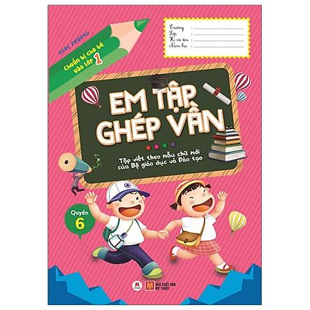Chuẩn Bị Cho Bé Vào Lớp 1 - Em Tập Ghép Vần - Quyển 6 (Tái Bản 2020)