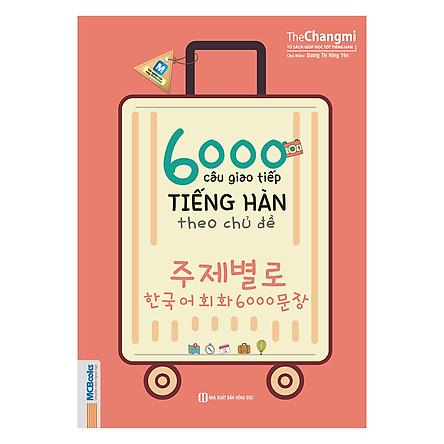 6000 Câu Giao Tiếp Tiếng Hàn Theo Chủ Đề (Không kèm CD)