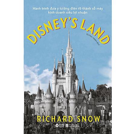 Disney's Land - Hành Trình Đưa Ý Tưởng Điên Rồ Thành Cỗ Máy Kinh Doanh Siêu Lợi Nhuận
