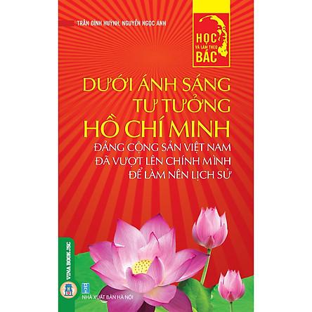 Học Và Làm Theo Bác – Dưới Ánh Sáng Tư Tưởng Hồ Chí Minh Đảng Cộng Sản Việt Nam Đã Vượt Lên Chính Mình Để Làm Nên Lịch Sử