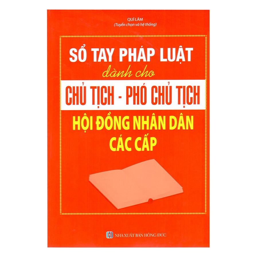 Sổ Tay Pháp Luật Dành Cho Chủ Tịch – Phó Chủ Tịch Hội Đồng Nhân Dân Các Cấp