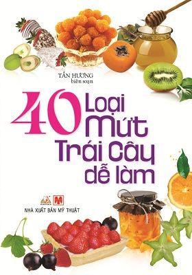 40 Loại Mứt Trái Cây Dễ Làm (Tái Bản)
