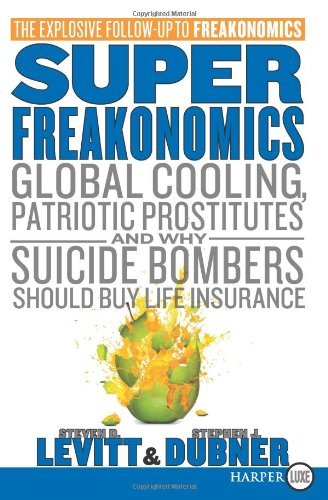 SuperFreakonomics: Global Cooling, Patriotic Prostitutes, and Why Suicide Bombers Should Buy Life Insurance (large print)