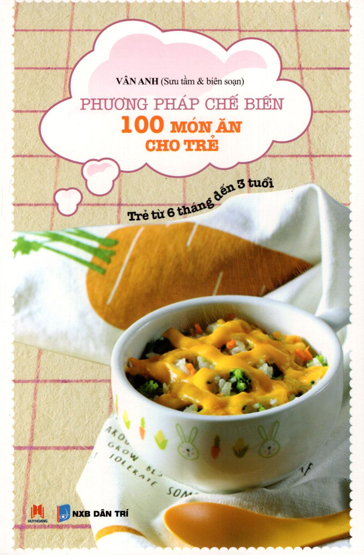 Phương Pháp Chế Biến 100 Món Ăn Cho Trẻ (Từ 6 Tháng Đến 3 Tuổi)