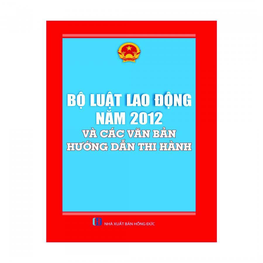 Bộ Luật Lao Động 2012 Và Các Văn Bản Hướng Dẫn Thi Hành