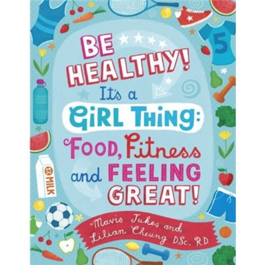 Be Healthy! Its a Girl Thing: Food Fitness and Feeling Great