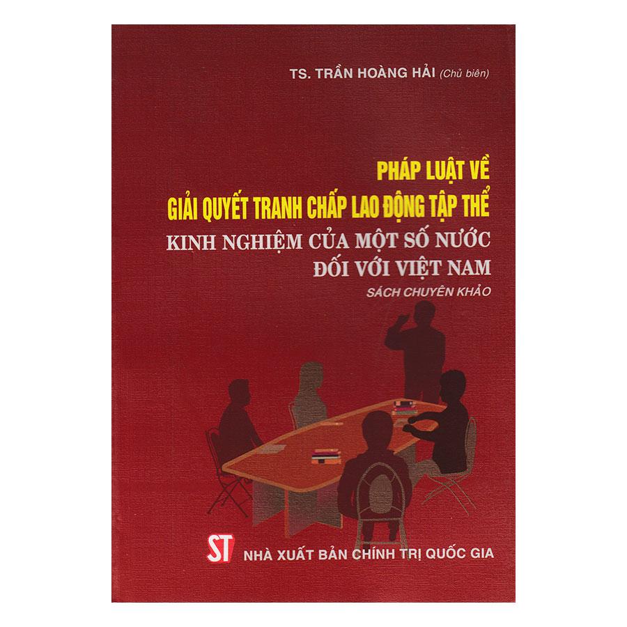 Pháp Luật Về Giải Quyết Tranh Chấp Lao Động Tập Thể - Kinh Nghiệm Của Một Số Nước Đối Với Việt Nam - 929857 , 8138334304470 , 62_1990183 , 62000 , Phap-Luat-Ve-Giai-Quyet-Tranh-Chap-Lao-Dong-Tap-The-Kinh-Nghiem-Cua-Mot-So-Nuoc-Doi-Voi-Viet-Nam-62_1990183 , tiki.vn , Pháp Luật Về Giải Quyết Tranh Chấp Lao Động Tập Thể - Kinh Nghiệm Của Một Số Nước Đối Với