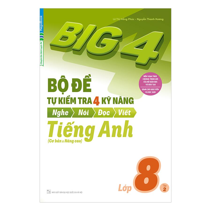 Big 4 Bộ Đề Tự Kiểm Tra 4 Kỹ Năng Nghe - Nói - Đọc - Viết (Cơ Bản Và Nâng Cao) Tiếng Anh Lớp 8 Tập 2 - 1033606 , 5185698602035 , 62_3076835 , 69000 , Big-4-Bo-De-Tu-Kiem-Tra-4-Ky-Nang-Nghe-Noi-Doc-Viet-Co-Ban-Va-Nang-Cao-Tieng-Anh-Lop-8-Tap-2-62_3076835 , tiki.vn , Big 4 Bộ Đề Tự Kiểm Tra 4 Kỹ Năng Nghe - Nói - Đọc - Viết (Cơ Bản Và Nâng Cao) Tiếng An