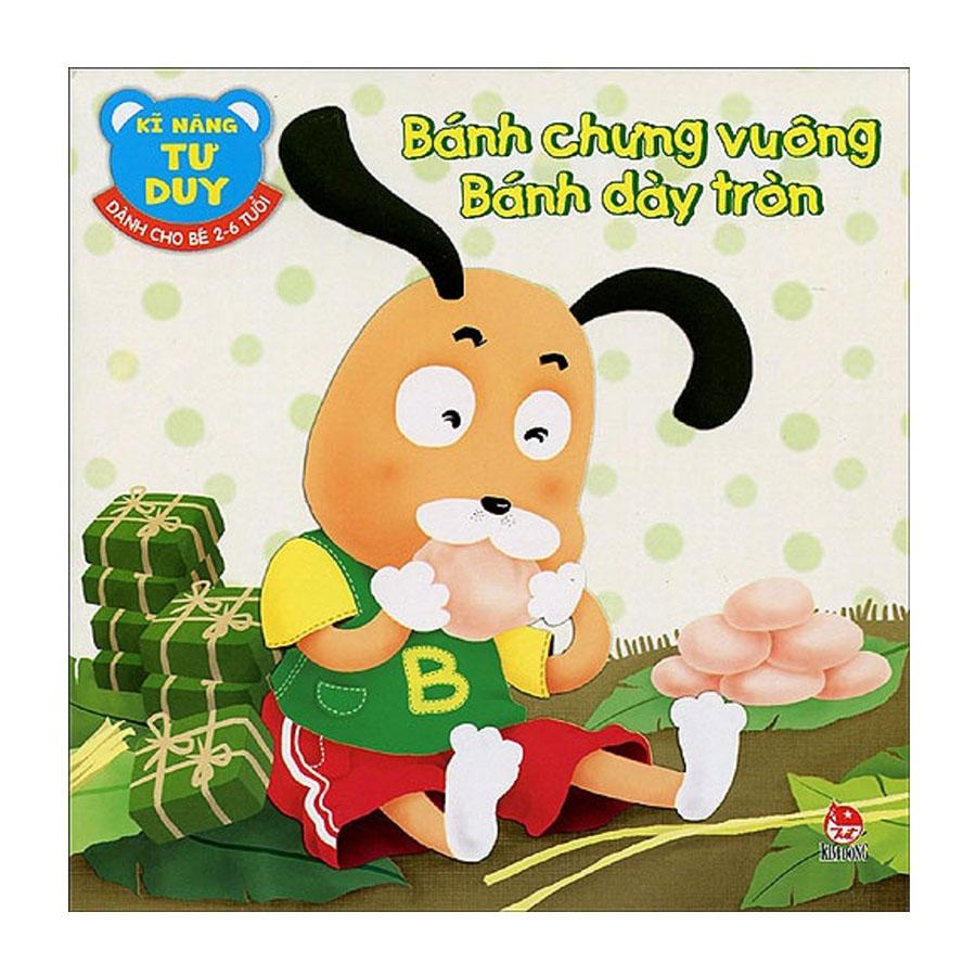 Kĩ Năng Tư Duy - Dành Cho Bé 2 - 6 Tuổi: Bánh Chưng Vuông - Bánh Dày Tròn (Tái Bản 2018)