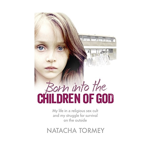 Born into the Children of God : My Life in a Religious Sex Cult and My Struggle for Survival on the Outside