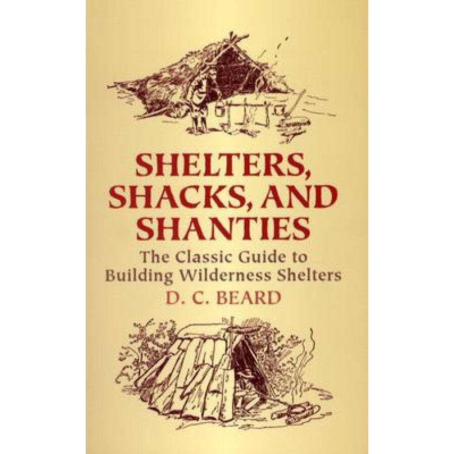 Shelters Shacks and Shanties: The Classic Guide to Building Wilderness Shelters