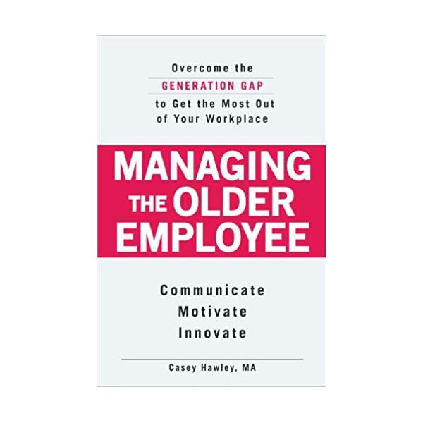Managing the Older Employee: Overcome the Generation Gap to Get the Most Out of Your Workplace: Overcoming the Generation Gap to Get the Most...