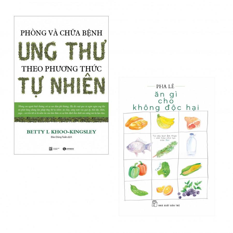 Combo Sức Khỏe Trong Tay Bạn: Phòng Và Chữa Bệnh Ung Thư Theo Phương Pháp Tự Nhiên  + Ăn Gì Cho Không Độc Hại