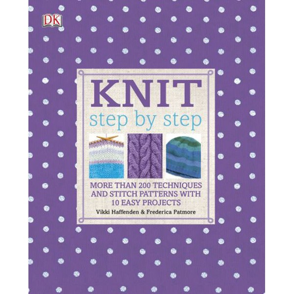 Knit Step By Step: More Than 200 Techniques And Stitch Patterns With 10 Easy Projects