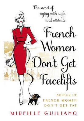 French Women Don't Get Facelifts : Aging with Attitude