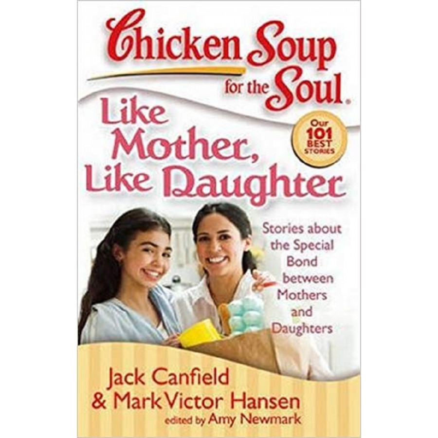 Chicken Soup for the Soul: Like Mother, Like Daughter: Stories about the Special Bond between Mothers and Daughters
