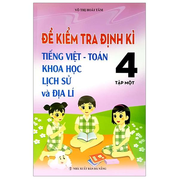 Đề Kiểm Tra Định Kỳ Tiếng Việt - Toán- Khoa Học- Lịch Sử -Địa Lí 4 - Tập 1
