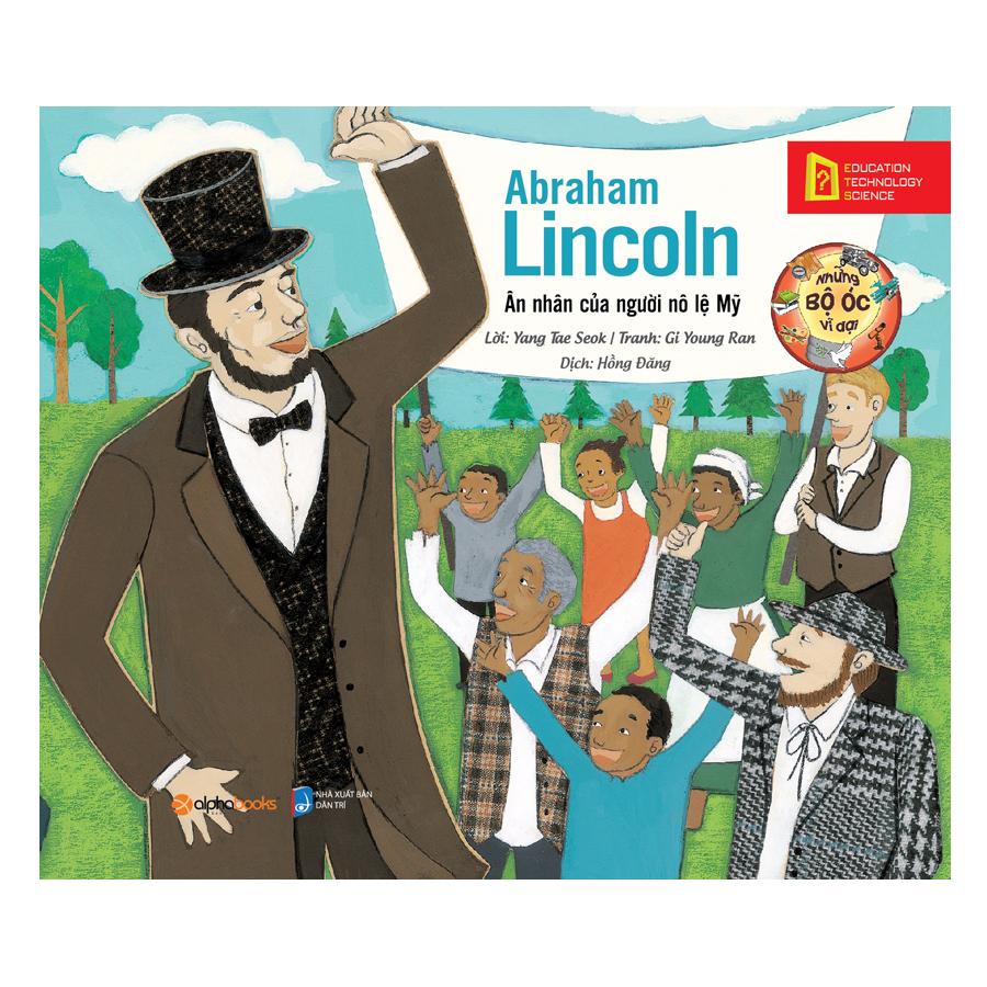 Những Bộ Óc Vĩ Đại: Abraham Lincoln – Ân Nhân Của Người Nô Lệ Mỹ (Tái Bản 2018)