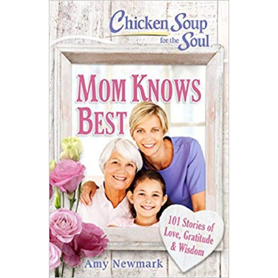 Chicken Soup for the Soul: Mom Knows Best: 101 Stories of Love, Gratitude & Wisdom
