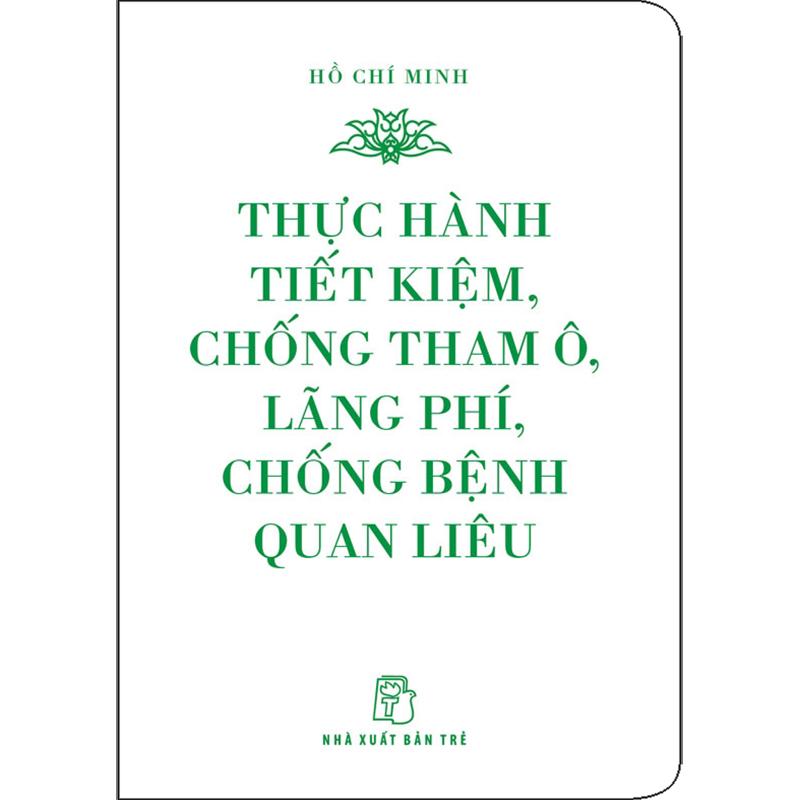 Di Sản Hồ Chí Minh - Thực Hành Tiết Kiệm, Chống Tham Ô, Lãng Phí, Chống Bệnh Quan Liêu (Khổ Nhỏ)(Tái Bản 2020)