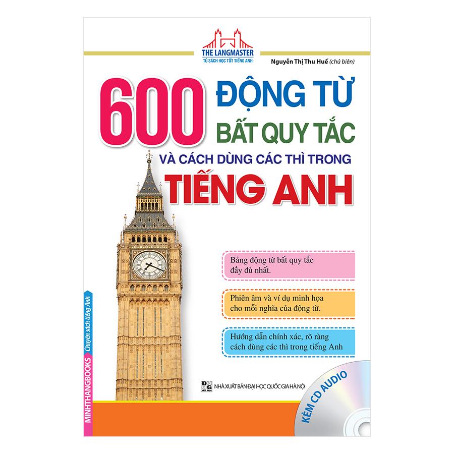 600 Động Từ Bất Quy Tắc Và Cách Dùng Các Thì Trong Tiếng Anh (Kèm CD)
