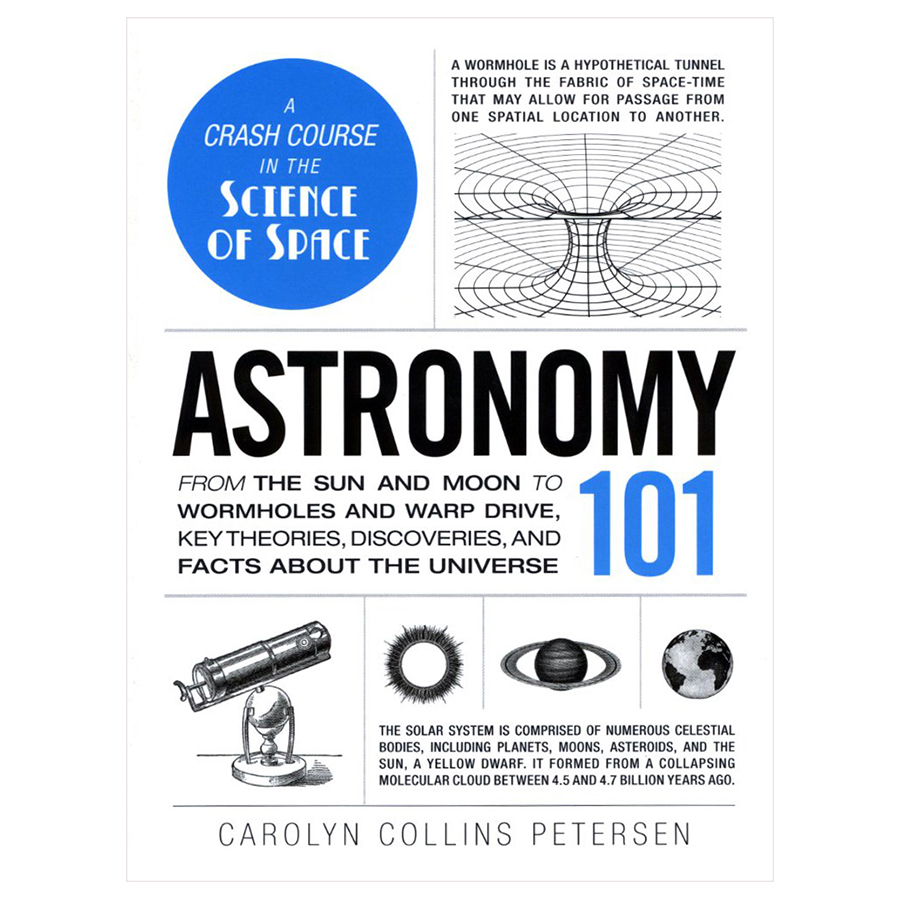 Astronomy 101 From The Sun And Moon To Wormholes And Warp Drive, Key Theories, Discoveries, And Facts About The Universe