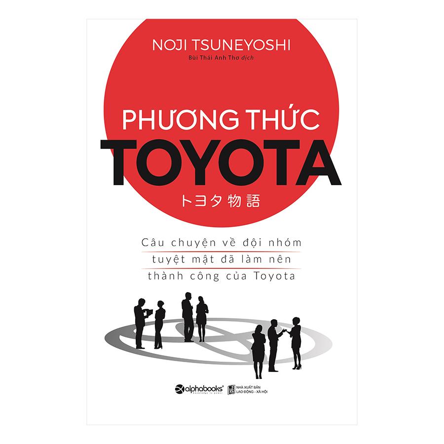 Phương Thức Toyata : Câu Chuyện Về Đội Nhóm Tuyệt Mật Đã Làm Nên Thành Công Của Toyota