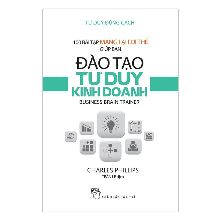 Tư Duy Đúng Cách - 100 Bài Tập Mang Lại Lợi Thế Giúp Bạn Đào Tạo Tư Duy Kinh Doanh